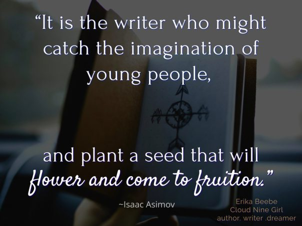 """It is the writer who might catch the imagination of young people and plant a seed that will flower and come to fruition."""
