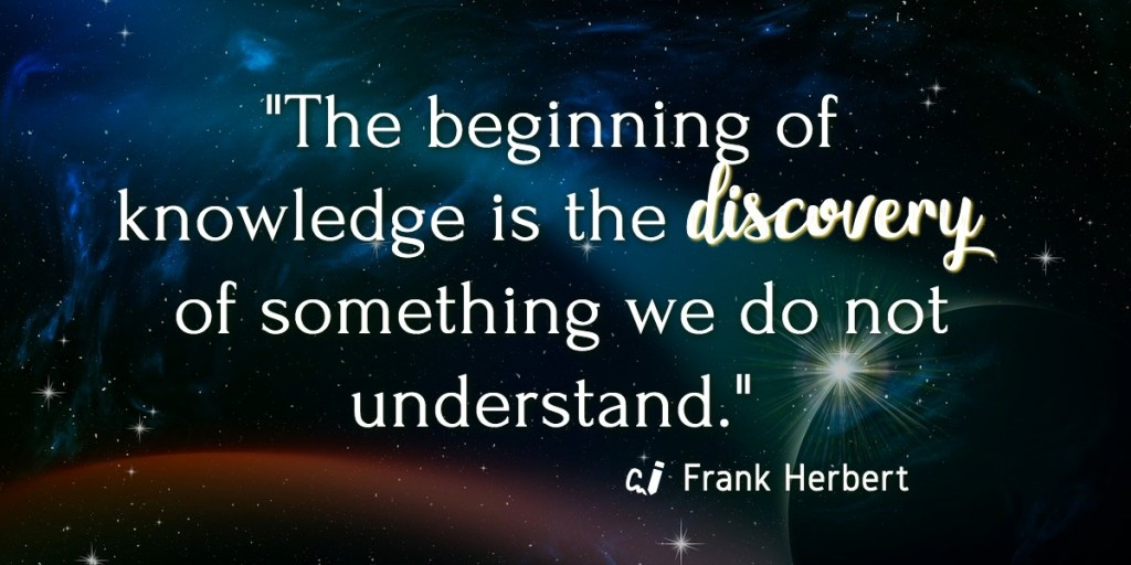 """The beginning of knowledge is the discovery of something we do not understand."" Frank Herbert."