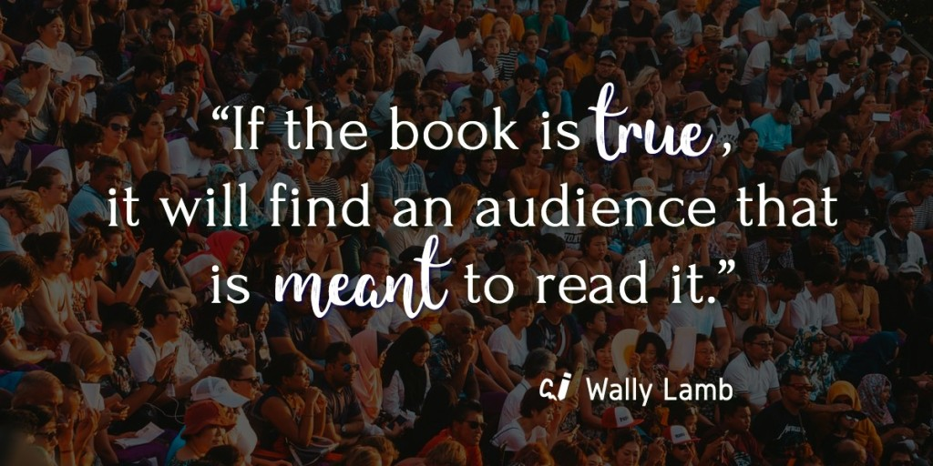 """If the book is true, it will find an audience that is meant to read it."" By Wally Lamb"