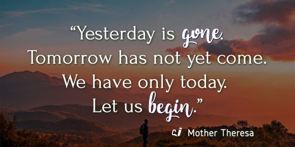"Yesterday is gone. Tomorrow has not yet come. We have only today. Let us begin."" Quoted by Mother Theresa"