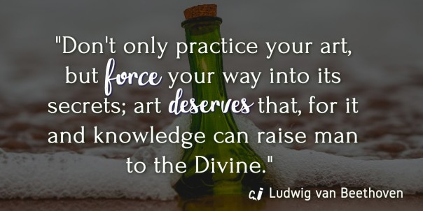 Don't only practice your art, but force your way into its secrets; art deserves that, for it and knowledge can raise man to the Divine. Ludwig van Beethoven